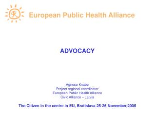 ADVOCACY       Agnese Knabe Project regional coordinator European Public Health Alliance Civic Alliance   Latvia  The Ci