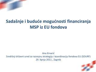 Sada nje i buduce mogucnosti financiranja MSP iz EU fondova     Ana Krvaric Sredi nji dr avni ured za razvojnu strategij