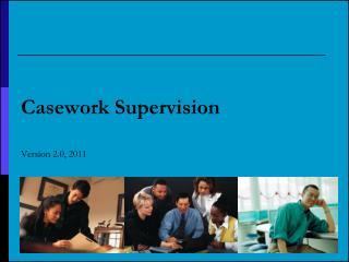 Casework Supervision  Version 2.0, 2011