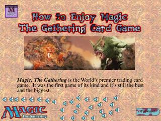 Magic: The Gathering is the World s premier trading card game.  It was the first game of its kind and it s still the bes