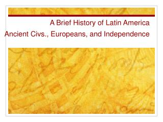 A Brief History of Latin America Ancient Civs., Europeans, and Independence