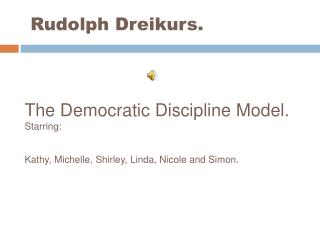 Rudolph Dreikurs.     The Democratic Discipline Model. Starring:   Kathy, Michelle, Shirley, Linda, Nicole and Simon.