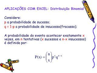 APLICA  ES COM EXCEL: Distribui  o Binomial  Considere:  p a probabilidade de sucesso; q  1-p a probabilidade de insuces