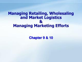 Managing Retailing, Wholesaling and Market Logistics    Managing Marketing Efforts