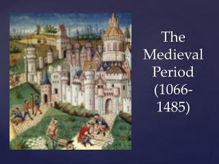The Medieval Period 1066-1485