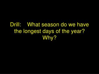 Drill:    What season do we have the longest days of the year  Why