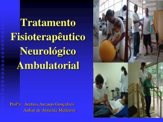 Tratamento  Fisioterap utico  Neurol gico  Ambulatorial   Prof s:  Aretusa Arcanjo Gon alves             Arthur de Almei