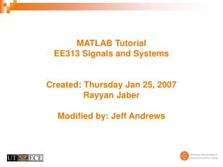 MATLAB Tutorial EE313 Signals and Systems   Created: Thursday Jan 25, 2007 Rayyan Jaber   Modified by: Jeff Andrews