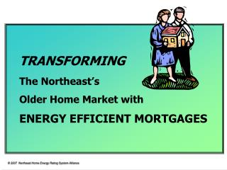 TRANSFORMING The Northeast s  Older Home Market with ENERGY EFFICIENT MORTGAGES