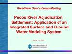 RiverWare User s Group Meeting   Pecos River Adjudication Settlement: Application of an Integrated Surface and Ground Wa