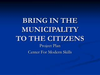 BRING IN THE MUNICIPALITY  TO THE CITIZENS