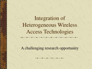Integration of Heterogeneous Wireless Access Technologies