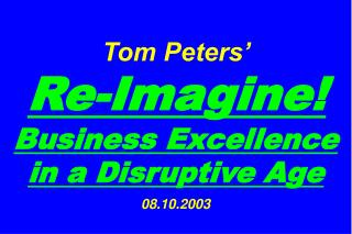 Tom Peters     Re-Imagine Business Excellence in a Disruptive Age  08.10.2003