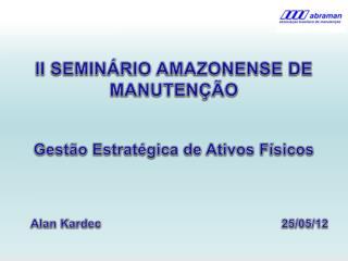 II SEMIN RIO AMAZONENSE DE MANUTEN  O    Gest o Estrat gica de Ativos F sicos           Alan Kardec