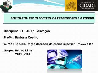 Disciplina : T.I.C. na Educa  o  Profa. : Barbara Coelho  Curso : Especializa  o doc ncia do ensino superior   Turma 031