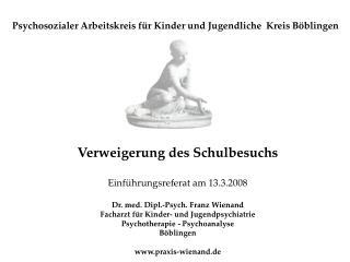 Verweigerung des Schulbesuchs  Einf hrungsreferat am 13.3.2008  Dr. med. Dipl.-Psych. Franz Wienand Facharzt f r Kinder-