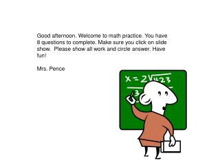 Good afternoon. Welcome to math practice. You have 8 questions to complete. Make sure you click on slide show.  Please s