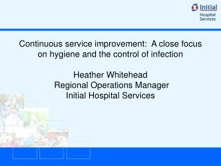 Continuous service improvement:  A close focus on hygiene and the control of infection   Heather Whitehead  Regional Ope