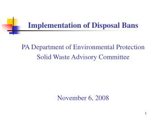 Implementation of Disposal Bans  PA Department of Environmental Protection Solid Waste Advisory Committee    November 6,