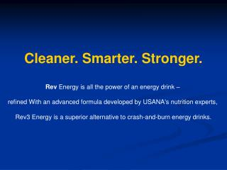 Cleaner. Smarter. Stronger.  Rev Energy is all the power of an energy drink     refined With an advanced formula develop