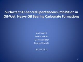 Surfactant-Enhanced Spontaneous Imbibition in Oil-Wet, Heavy Oil Bearing Carbonate Formations    Amir Amini  Maura Puert