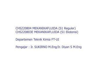 CHS220804 MEKANIKAFLUIDA S1 Reguler CHS220803E MEKANIKAFLUIDA S1 Ekstensi  Departemen Teknik Kimia FT-UI  Pengajar : Ir.