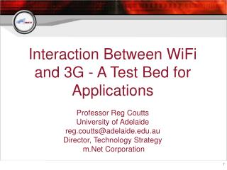Interaction Between WiFi and 3G - A Test Bed for Applications  Professor Reg Coutts University of Adelaide reg.couttsade