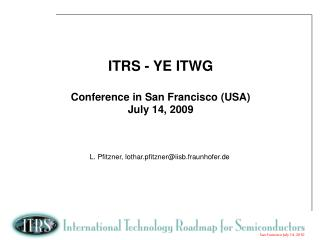 ITRS - YE ITWG  Conference in San Francisco USA July 14, 2009