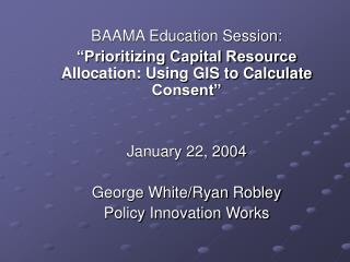 BAAMA Education Session:  Prioritizing Capital Resource Allocation: Using GIS to Calculate Consent    January 22, 2004