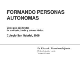 FORMANDO PERSONAS AUTONOMAS  Curso para apoderados de pre-kinder, kinder y primero b sico  Colegio San Gabriel, 2009
