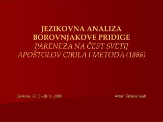 JEZIKOVNA ANALIZA BOROVNJAKOVE PRIDIGE PARENEZA NA CEST SVETIJ APO TOLOV CIRILA I METODA 1886     Cankova, 27. 6. 28. 6.