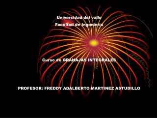 Universidad del valle Facultad de Ingenier a     Curso de GRANAJAS INTEGRALES    PROFESOR: FREDDY ADALBERTO MARTINEZ AST