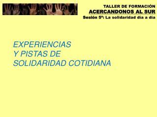 EXPERIENCIAS  Y PISTAS DE SOLIDARIDAD COTIDIANA