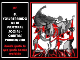 07  EL VOLUNTARIADO DE LA PASTORAL SOCIAL - CARITAS PARROQUIAL   dando gratis lo que gratis hemos recibido