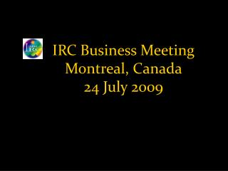 IRC Business Meeting Montreal, Canada 24 July 2009