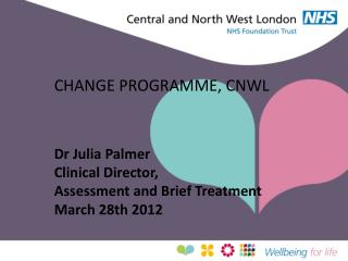 CHANGE PROGRAMME, CNWL    Dr Julia Palmer Clinical Director,  Assessment and Brief Treatment March 28th 2012
