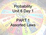 Probability  Unit 6 Day 1  PART 1 Assorted Laws