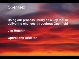 Using our process library as a key tool in delivering changes throughout Openfield  Jim Hotchin  Operations Director