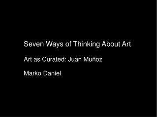 Seven Ways of Thinking About Art  Art as Curated: Juan Mu oz  Marko Daniel