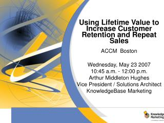 Using Lifetime Value to Increase Customer Retention and Repeat Sales  ACCM  Boston   Wednesday, May 23 2007 10:45 a.m. -