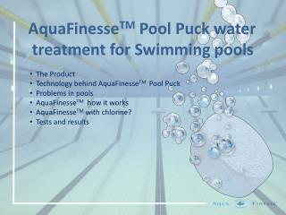 The Product     Technology behind AquaFinesseTM  Pool Puck   Problems in pools   AquaFinesseTM  how it works   AquaFines