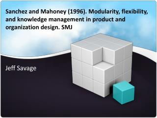 Sanchez and Mahoney 1996. Modularity, flexibility, and knowledge management in product and organization design. SMJ