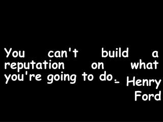 You cant build a reputation on what youre going to do.