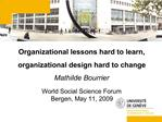 Organizational lessons hard to learn,  organizational design hard to change Mathilde Bourrier   World Social Science For