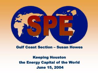Gulf Coast Section   Susan Howes  Keeping Houston  the Energy Capital of the World  June 15, 2004