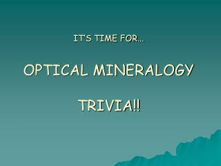 IT S TIME FOR...  OPTICAL MINERALOGY  TRIVIA