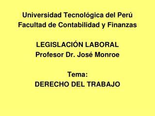 Universidad Tecnol gica del Per  Facultad de Contabilidad y Finanzas  LEGISLACI N LABORAL Profesor Dr. Jos  Monroe  Tema