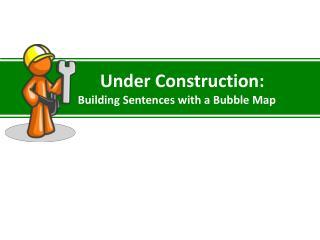 Under Construction:             Building Sentences with a Bubble Map