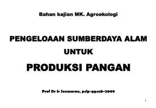 Bahan kajian MK. Agroekologi  PENGELOAAN SUMBERDAYA ALAM  UNTUK  PRODUKSI PANGAN   Prof Dr Ir Soemarno, pslp-ppsub-2009