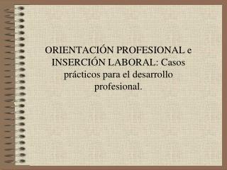 ORIENTACI N PROFESIONAL e INSERCI N LABORAL: Casos pr cticos para el desarrollo profesional.
